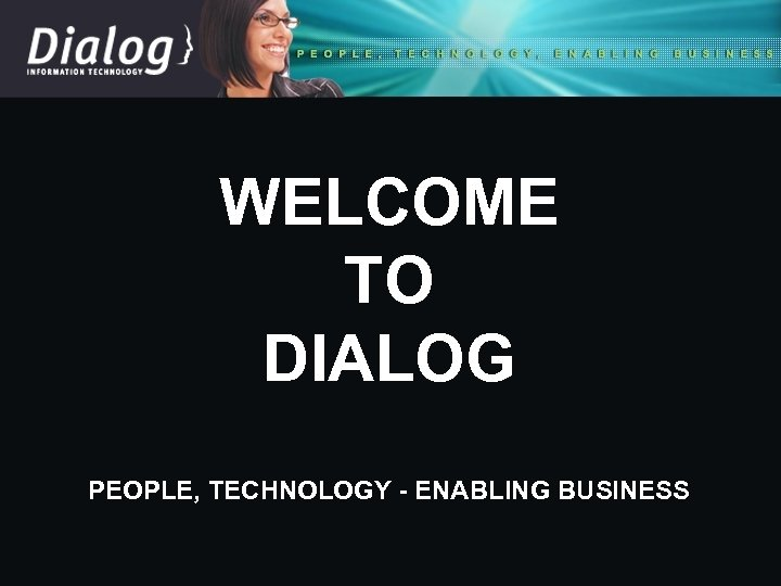 WELCOME TO DIALOG PEOPLE, TECHNOLOGY - ENABLING BUSINESS