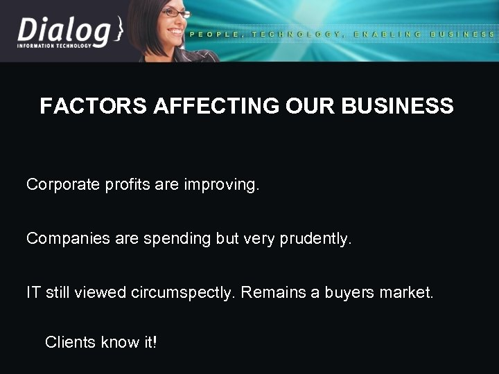 FACTORS AFFECTING OUR BUSINESS Corporate profits are improving. Companies are spending but very prudently.
