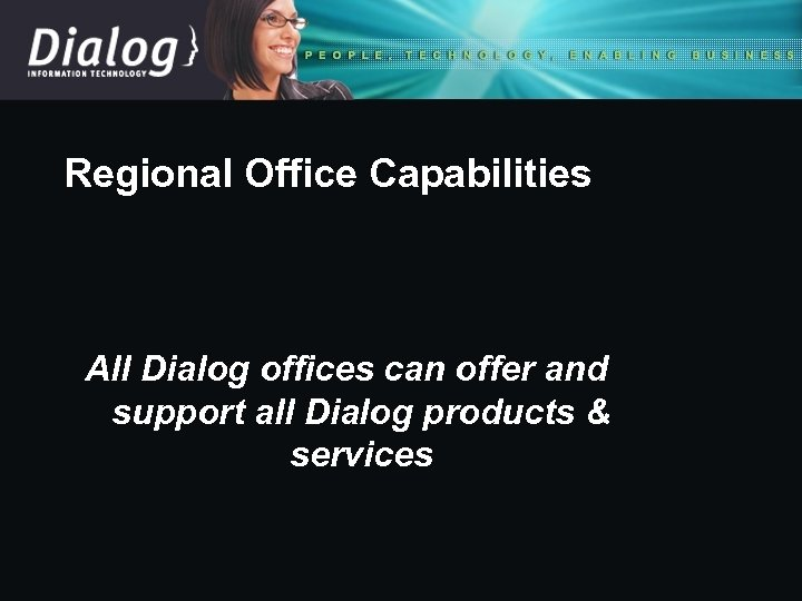 Regional Office Capabilities All Dialog offices can offer and support all Dialog products &