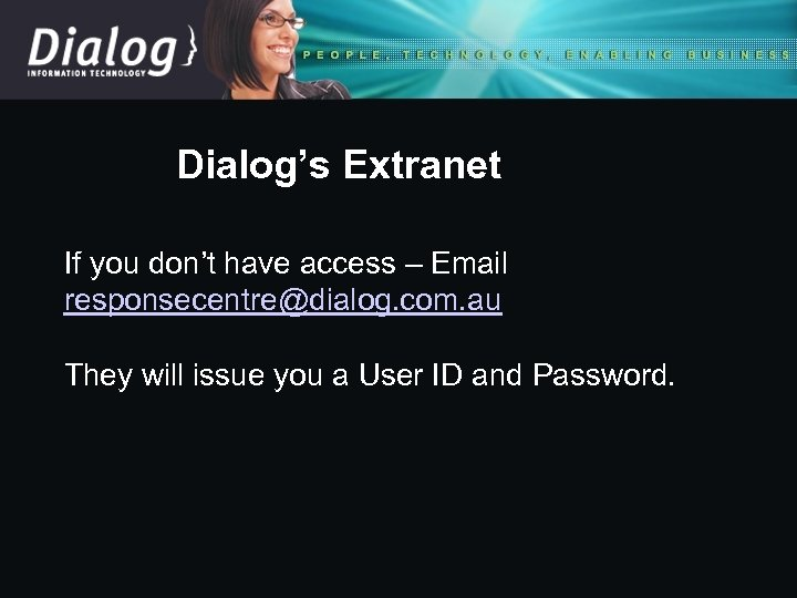 Dialog's Extranet If you don't have access – Email responsecentre@dialog. com. au They will