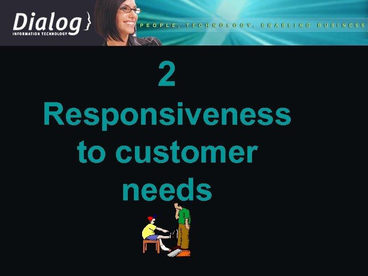 2 Responsiveness to customer needs