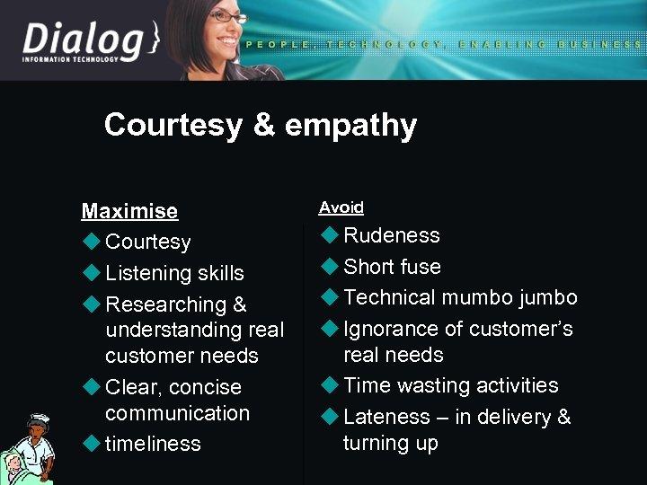 Courtesy & empathy Maximise u Courtesy u Listening skills u Researching & understanding real