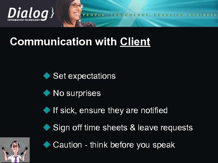 Communication with Client u Set expectations u No surprises u If sick, ensure they