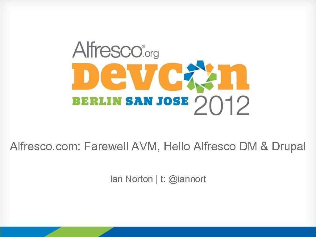 Alfresco. com: Farewell AVM, Hello Alfresco DM & Drupal Ian Norton | t: @iannort