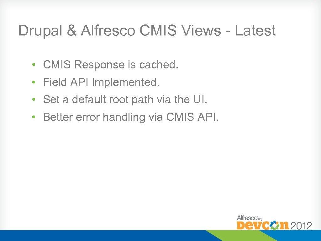 Drupal & Alfresco CMIS Views - Latest • CMIS Response is cached. • Field
