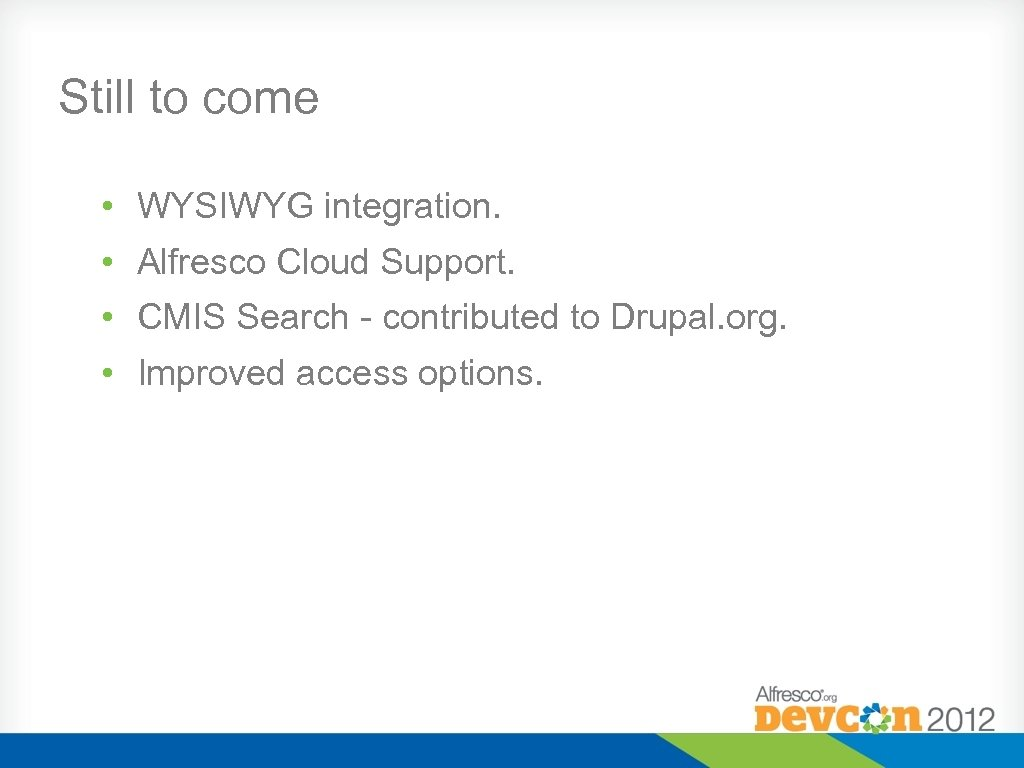 Still to come • WYSIWYG integration. • Alfresco Cloud Support. • CMIS Search -