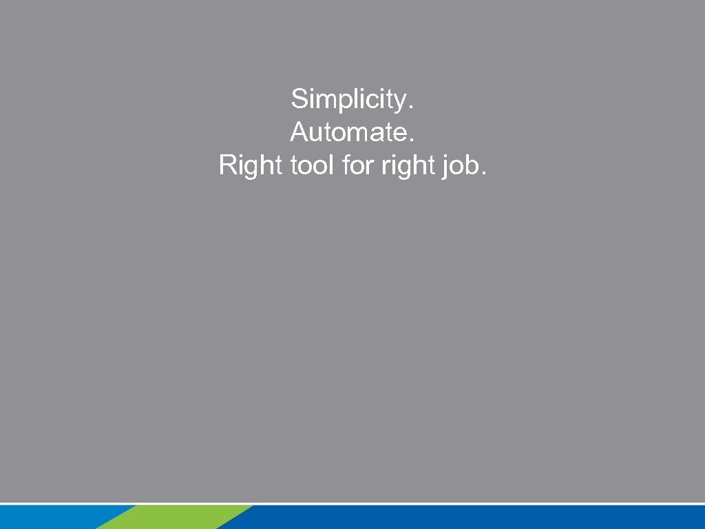 Simplicity. Automate. Right tool for right job.