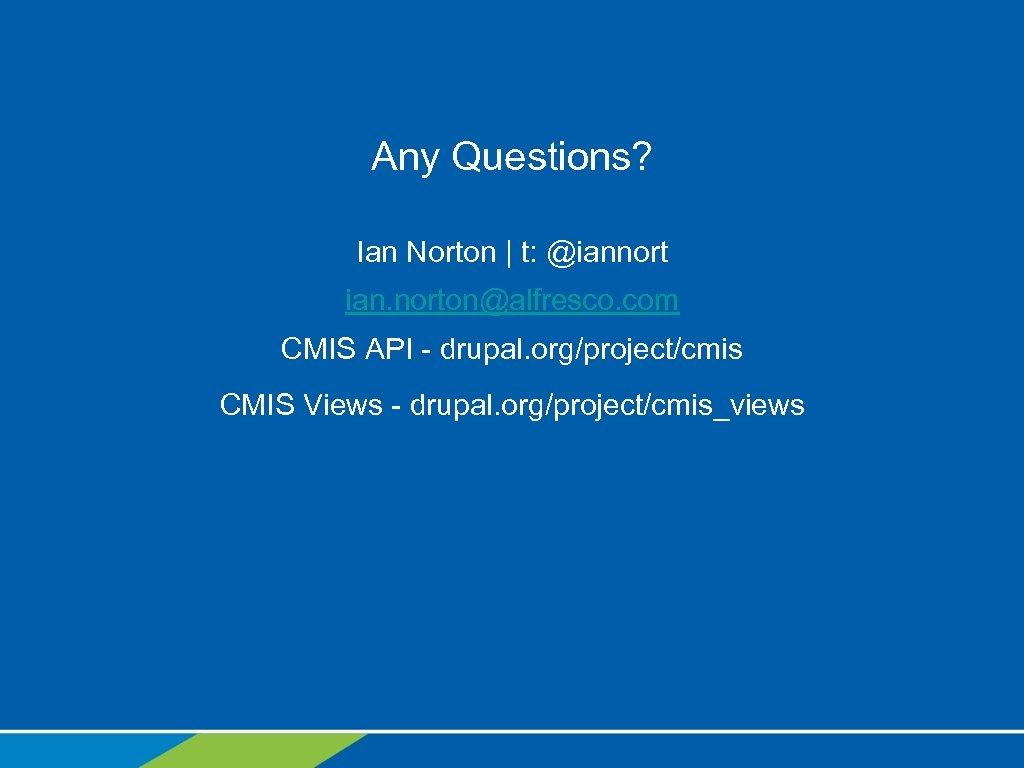 Any Questions? Ian Norton | t: @iannort ian. norton@alfresco. com CMIS API - drupal.