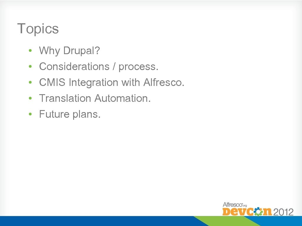 Topics • • • Why Drupal? Considerations / process. CMIS Integration with Alfresco. Translation