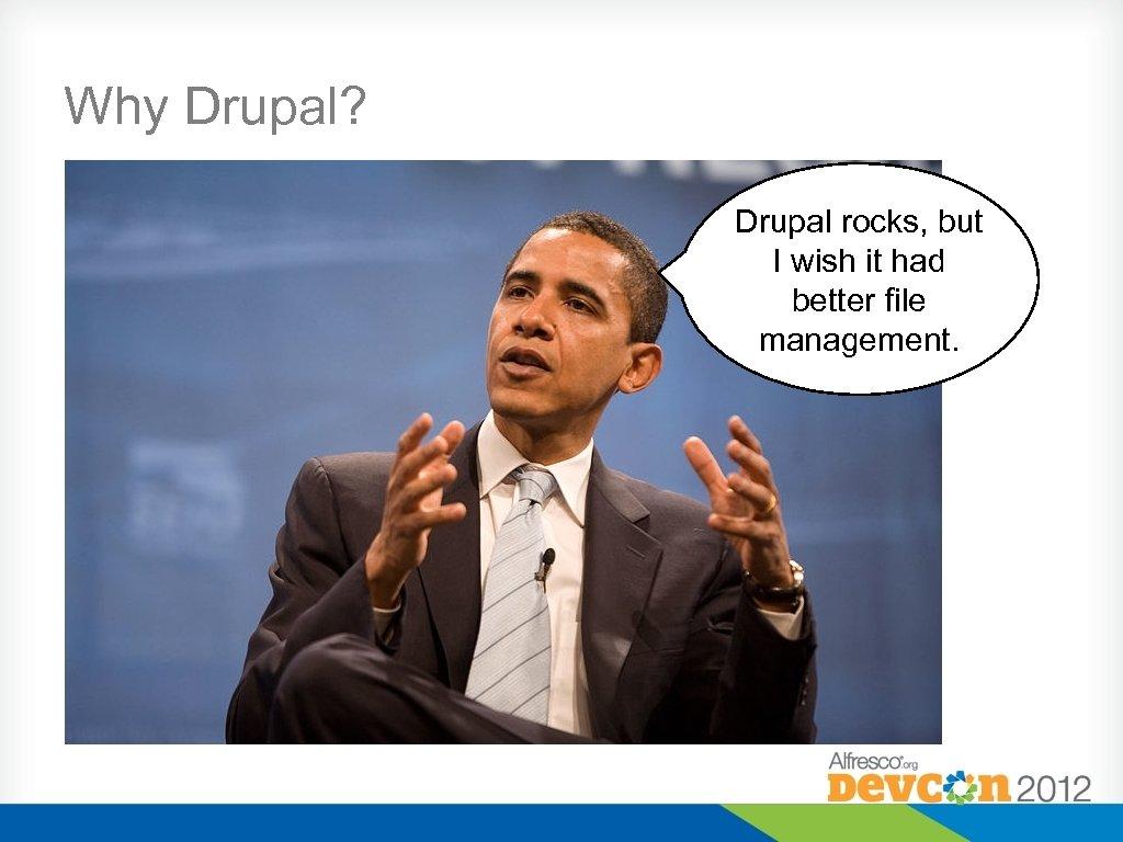 Why Drupal? Drupal rocks, but I wish it had better file management.