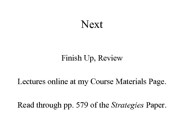 Next Finish Up, Review Lectures online at my Course Materials Page. Read through pp.