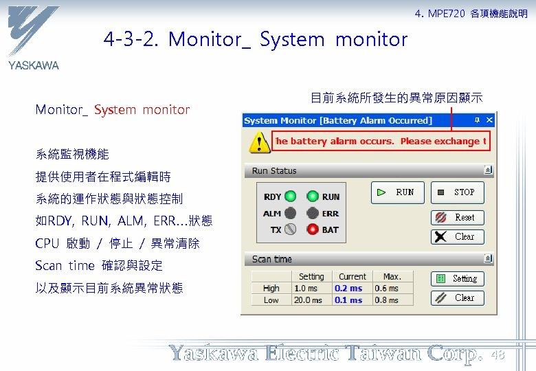4. MPE 720 各項機能說明 4 -3 -2. Monitor_ System monitor 目前系統所發生的異常原因顯示 系統監視機能 提供使用者在程式編輯時 系統的運作狀態與狀態控制