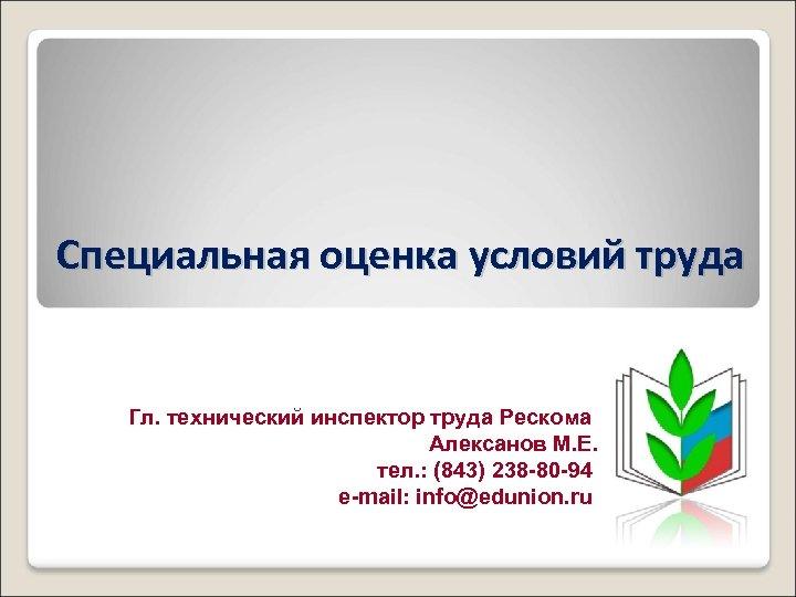 Специальная оценка условий труда Гл. технический инспектор труда Рескома Алексанов М. Е. тел. :