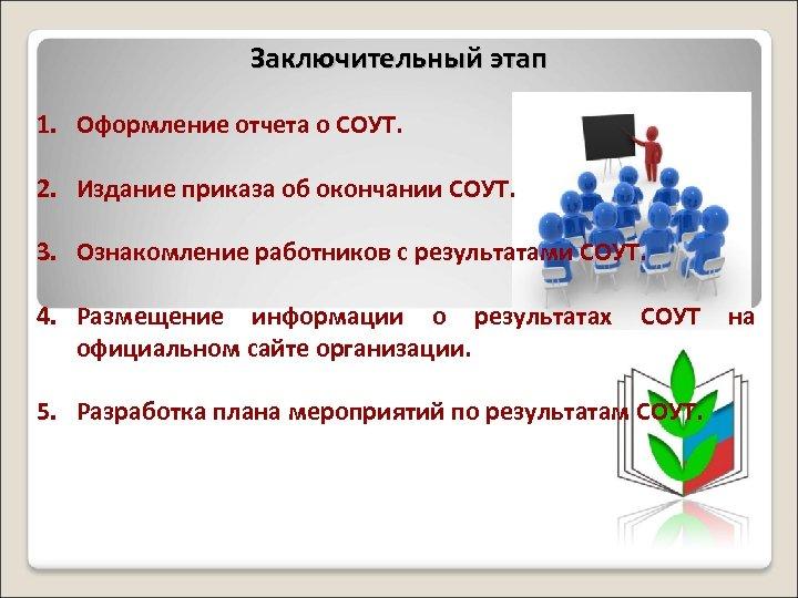 Заключительный этап 1. Оформление отчета о СОУТ. 2. Издание приказа об окончании СОУТ. 3.