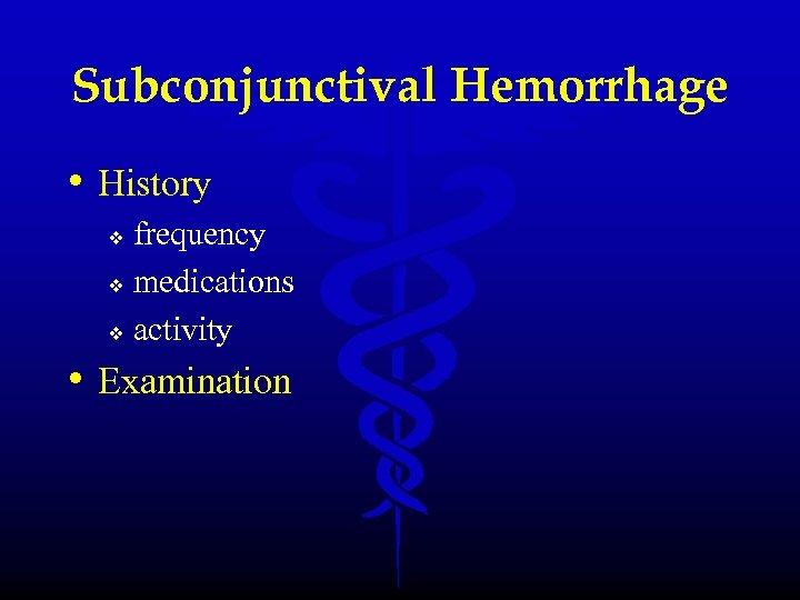 Subconjunctival Hemorrhage • History frequency v medications v activity v • Examination