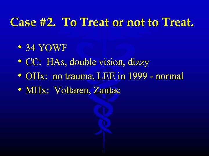 Case #2. To Treat or not to Treat. • • 34 YOWF CC: HAs,