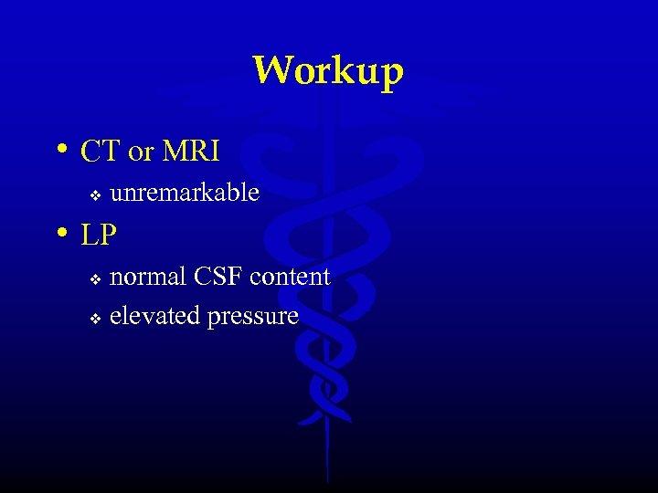 Workup • CT or MRI v unremarkable • LP normal CSF content v elevated
