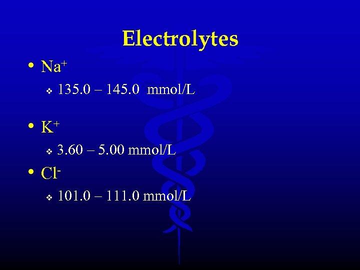 Electrolytes • Na+ v 135. 0 – 145. 0 mmol/L • K+ v 3.