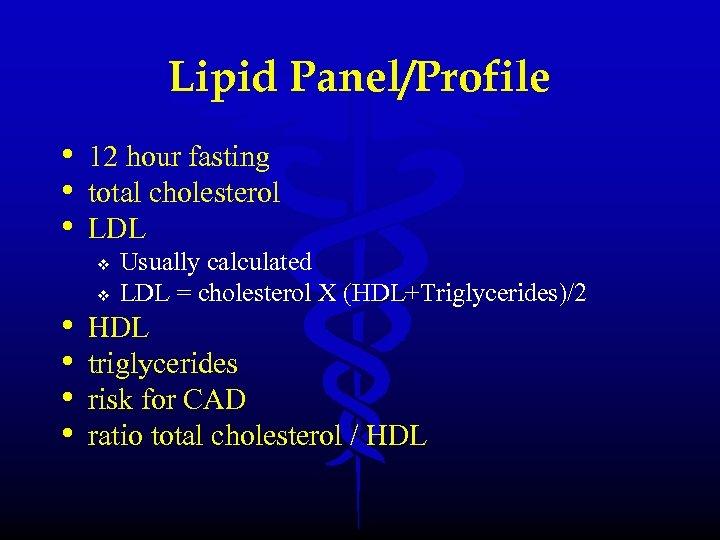 Lipid Panel/Profile • 12 hour fasting • total cholesterol • LDL v • •