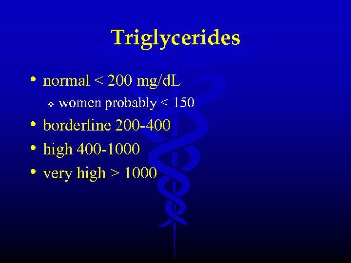 Triglycerides • normal < 200 mg/d. L v women probably < 150 • borderline