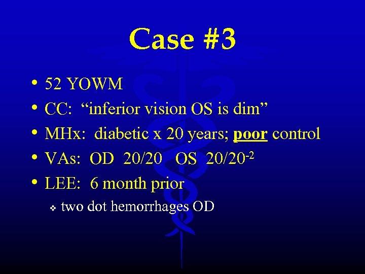 """Case #3 • • • 52 YOWM CC: """"inferior vision OS is dim"""" MHx:"""