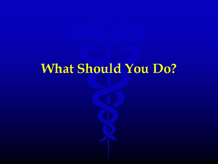What Should You Do?