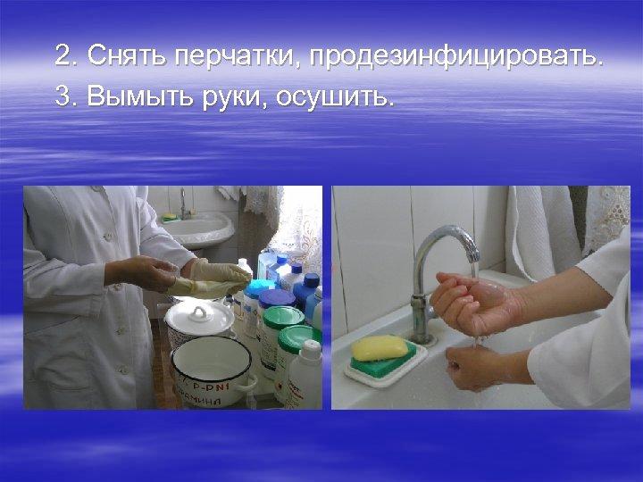 2. Снять перчатки, продезинфицировать. 3. Вымыть руки, осушить.