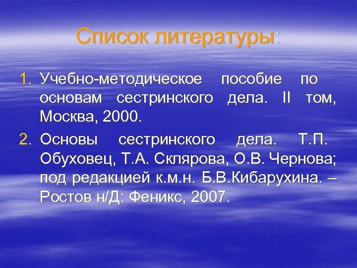 Список литературы: 1. Учебно-методическое пособие по основам сестринского дела. II том, Москва, 2000. 2.