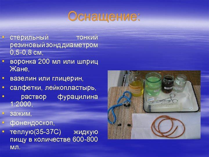 Оснащение: • стерильный тонкий резиновый зонд диаметром 0, 5 -0, 8 см, • воронка
