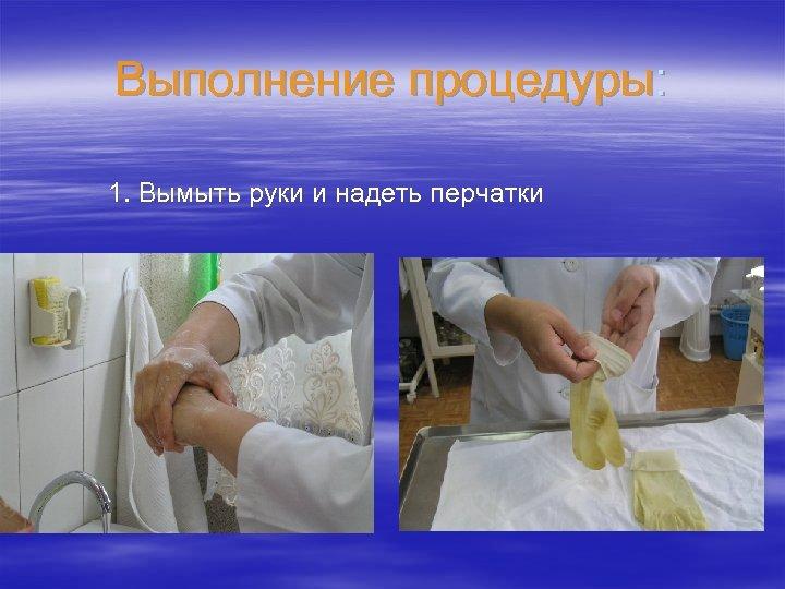 Выполнение процедуры: 1. Вымыть руки и надеть перчатки