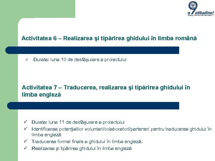 Activitatea 6 – Realizarea şi tipărirea ghidului în limba română Durata: luna 10 de