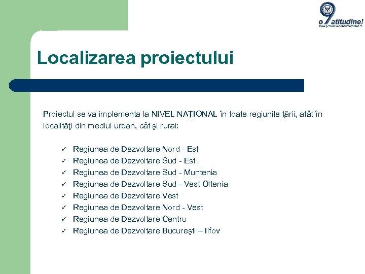 Localizarea proiectului Proiectul se va implementa la NIVEL NAŢIONAL în toate regiunile ţării, atât