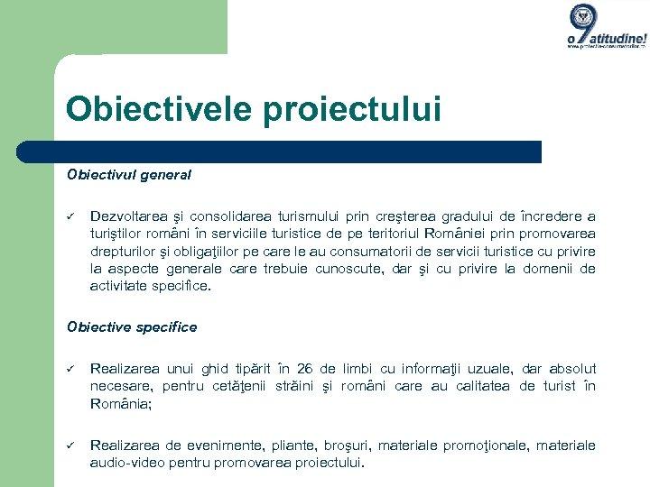 Obiectivele proiectului Obiectivul general Dezvoltarea şi consolidarea turismului prin creşterea gradului de încredere a