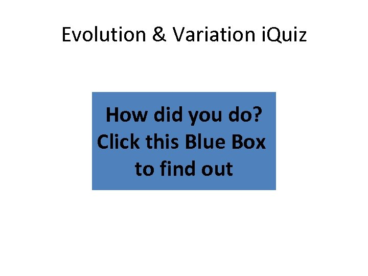 Evolution & Variation i. Quiz How did you do? Click this Blue Box to