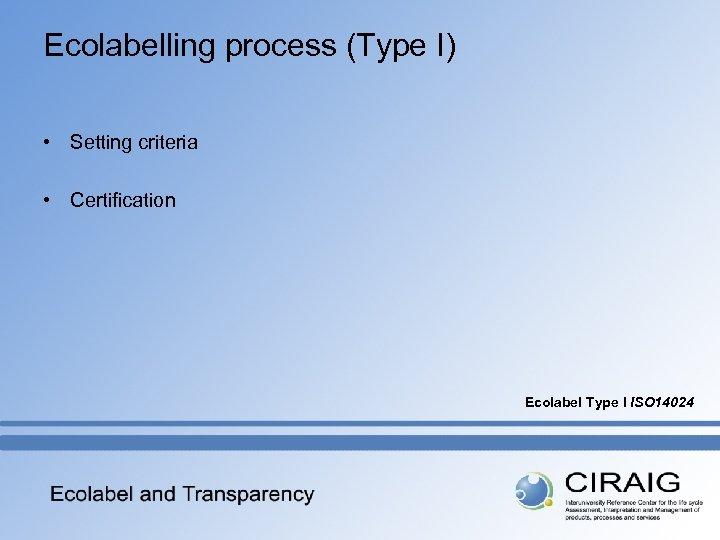 Ecolabelling process (Type I) • Setting criteria • Certification Ecolabel Type I ISO 14024