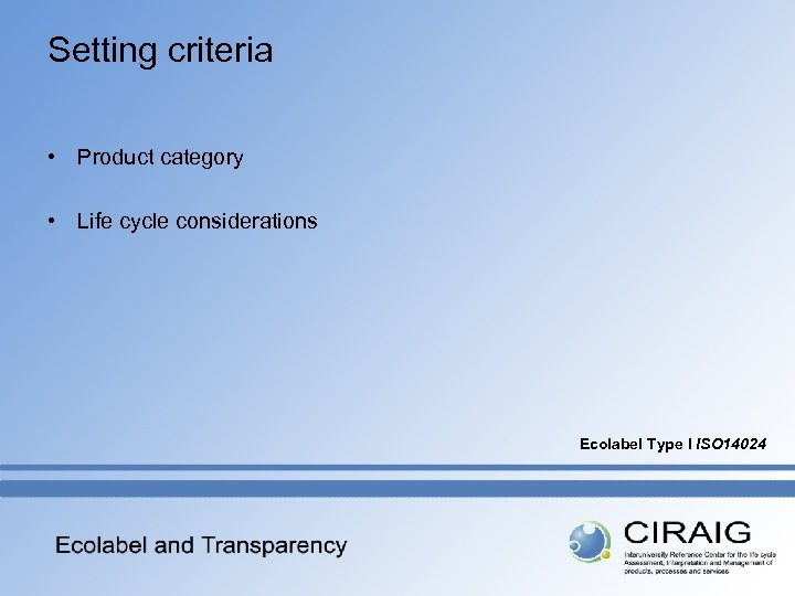 Setting criteria • Product category • Life cycle considerations Ecolabel Type I ISO 14024