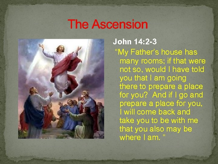 """The Ascension John 14: 2 -3 """"My Father's house has many rooms; if"""
