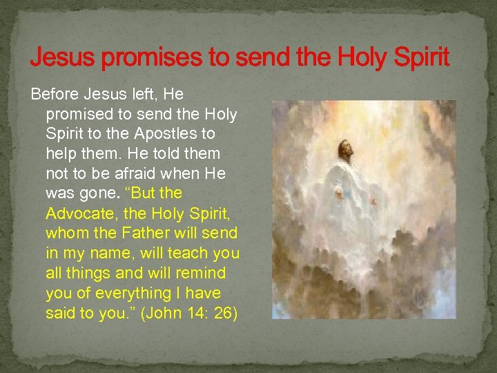 Jesus promises to send the Holy Spirit Before Jesus left, He promised to send
