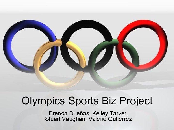 Olympics Sports Biz Project Brenda Dueñas, Kelley Tarver, Stuart Vaughan, Valerie Gutierrez