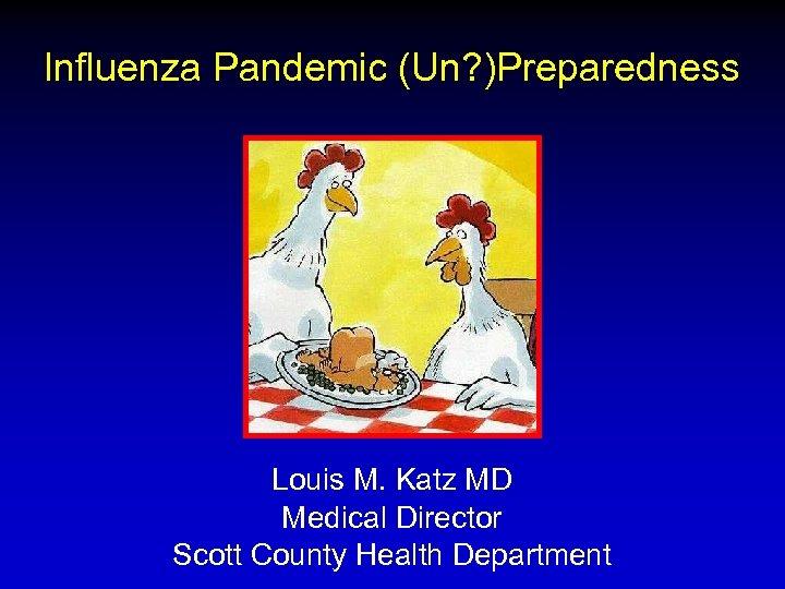 Influenza Pandemic (Un? )Preparedness Louis M. Katz MD Medical Director Scott County Health Department