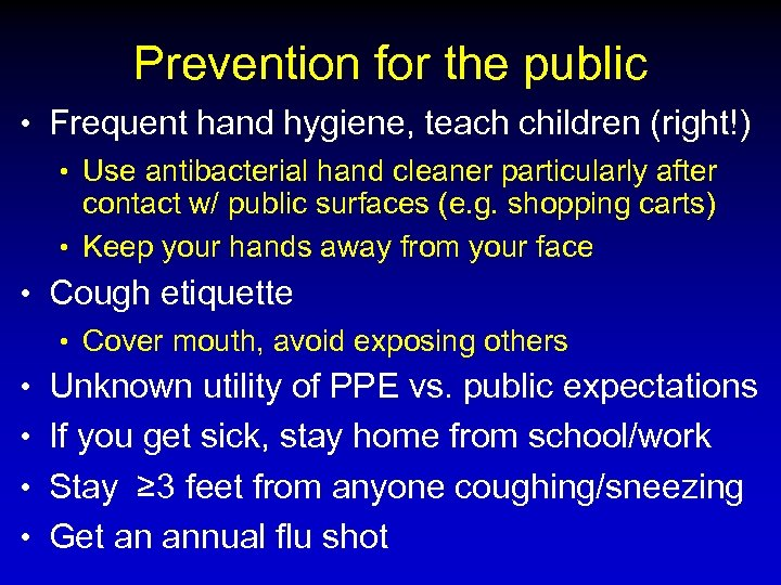 Prevention for the public • Frequent hand hygiene, teach children (right!) • Use antibacterial