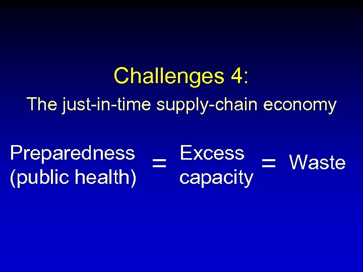 Challenges 4: The just-in-time supply-chain economy Preparedness (public health) = Excess capacity = Waste