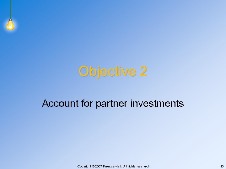 Objective 2 Account for partner investments Copyright © 2007 Prentice-Hall. All rights reserved 10
