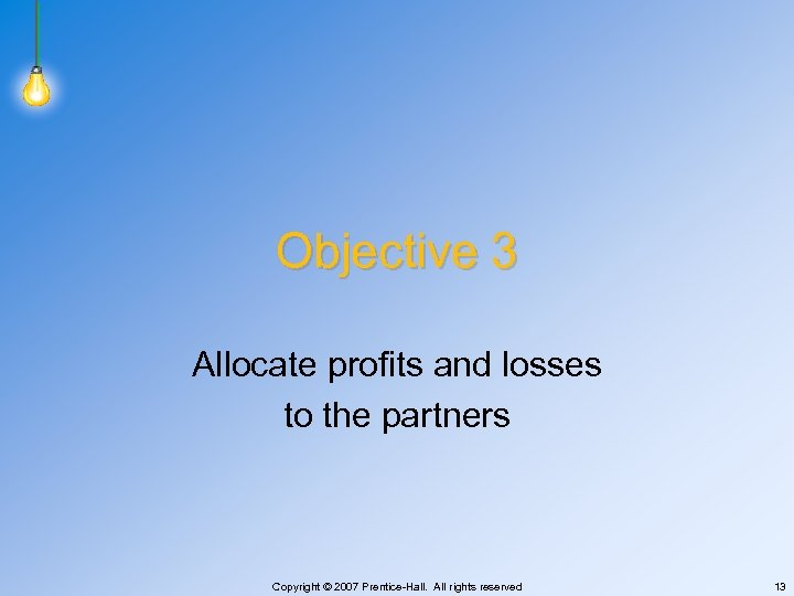 Objective 3 Allocate profits and losses to the partners Copyright © 2007 Prentice-Hall. All