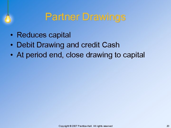 Partner Drawings • Reduces capital • Debit Drawing and credit Cash • At period