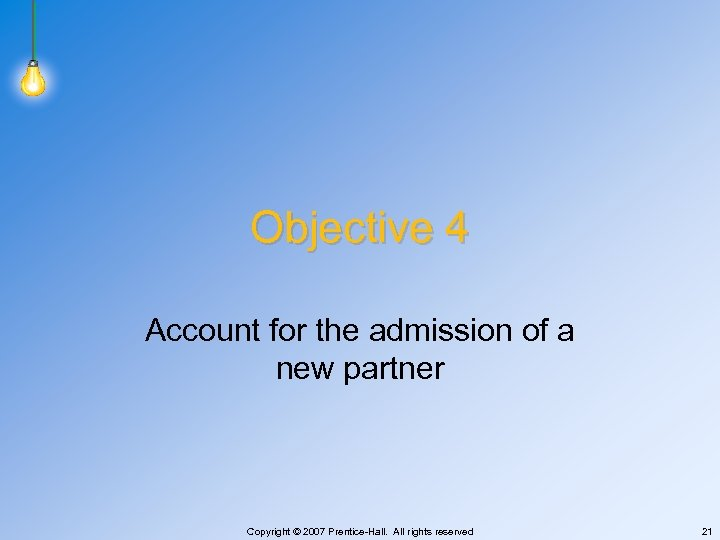 Objective 4 Account for the admission of a new partner Copyright © 2007 Prentice-Hall.