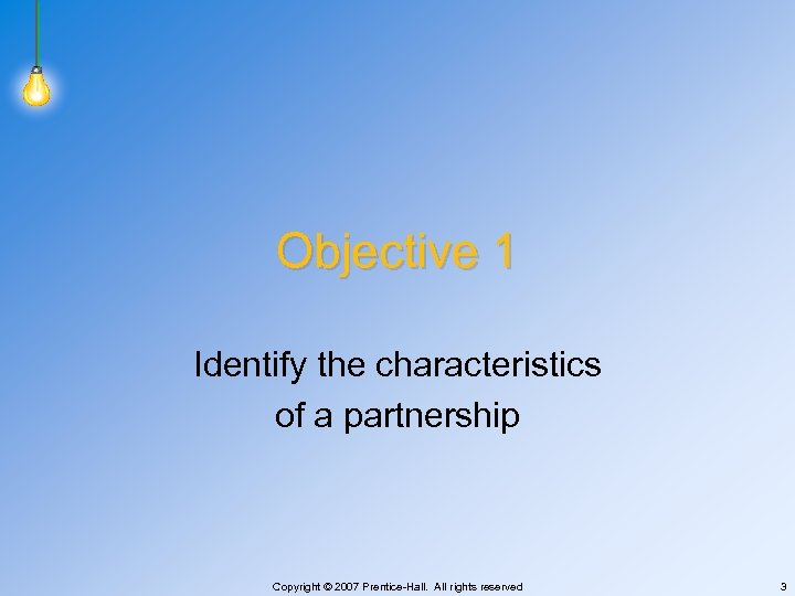 Objective 1 Identify the characteristics of a partnership Copyright © 2007 Prentice-Hall. All rights