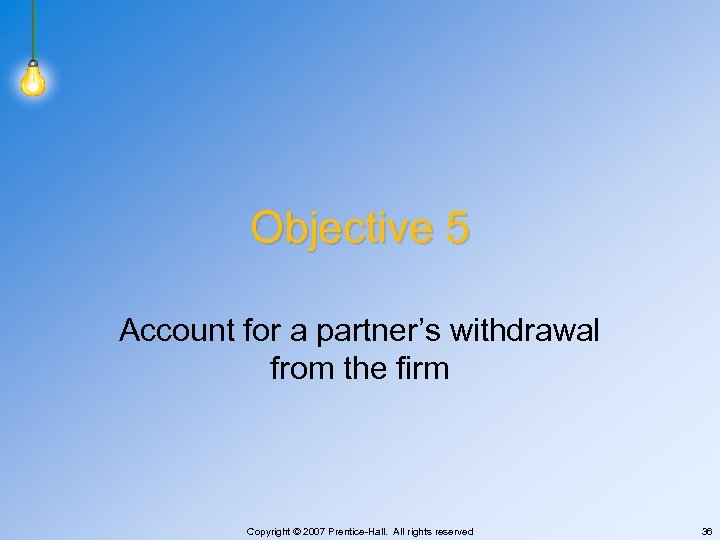 Objective 5 Account for a partner's withdrawal from the firm Copyright © 2007 Prentice-Hall.