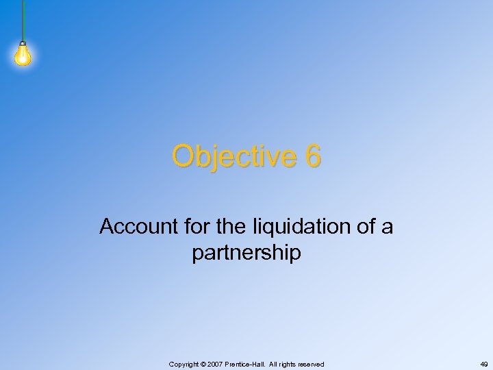 Objective 6 Account for the liquidation of a partnership Copyright © 2007 Prentice-Hall. All