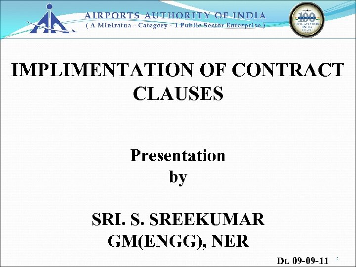 IMPLIMENTATION OF CONTRACT CLAUSES Presentation by SRI. S. SREEKUMAR GM(ENGG), NER Dt. 09 -09